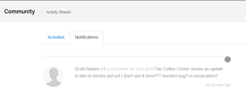 Machine generated alternative text: Community  Activity Stream  Activities  Notifications  Scott Raines left a comment on ycur pcst The Coffee Corner shows an update  to this by Moshe but yet I don't see it here??? Another bug? In moderation?  40 minutes agc